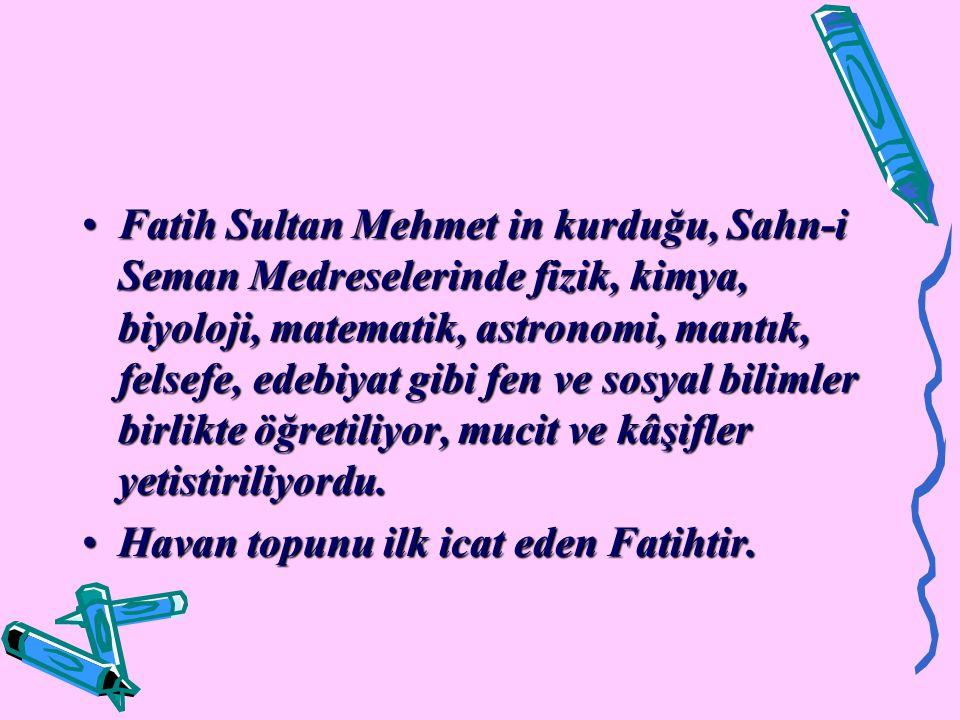 Fatih Sultan Mehmet in kurduğu, Sahn-i Seman Medreselerinde fizik, kimya, biyoloji, matematik, astronomi, mantık, felsefe, edebiyat gibi fen ve sosyal bilimler birlikte öğretiliyor, mucit ve kâşifler yetistiriliyordu.