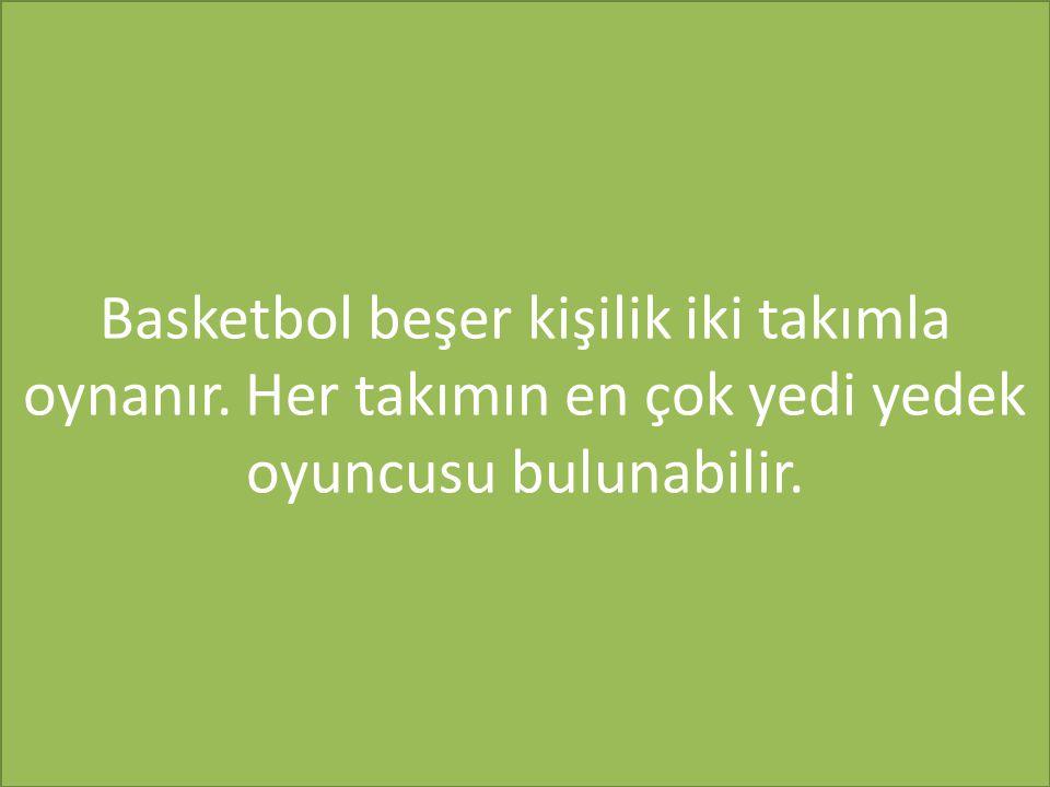 Basketbol beşer kişilik iki takımla oynanır