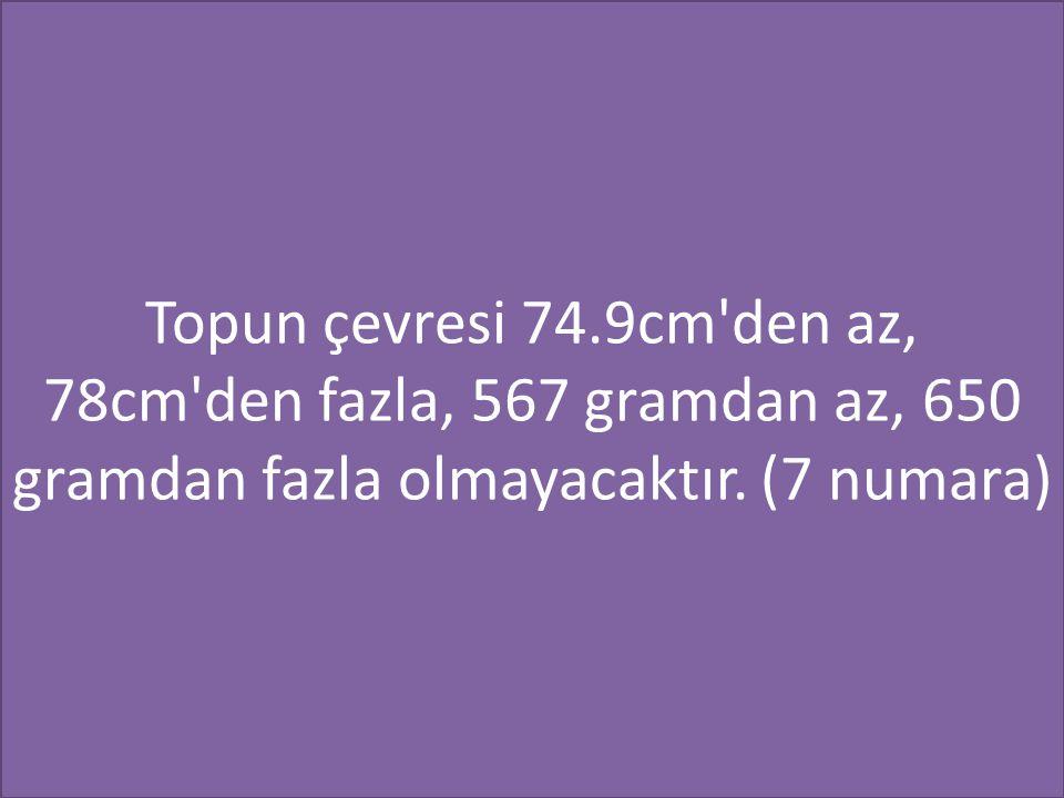 Topun çevresi 74.9cm den az, 78cm den fazla, 567 gramdan az, 650 gramdan fazla olmayacaktır.