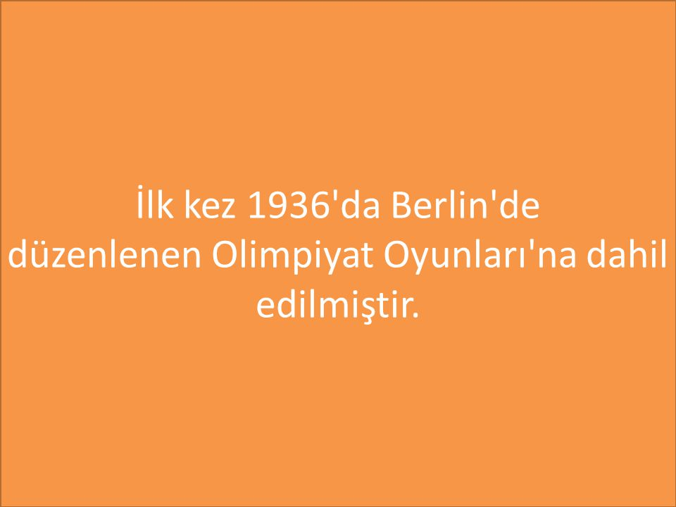İlk kez 1936 da Berlin de düzenlenen Olimpiyat Oyunları na dahil edilmiştir.