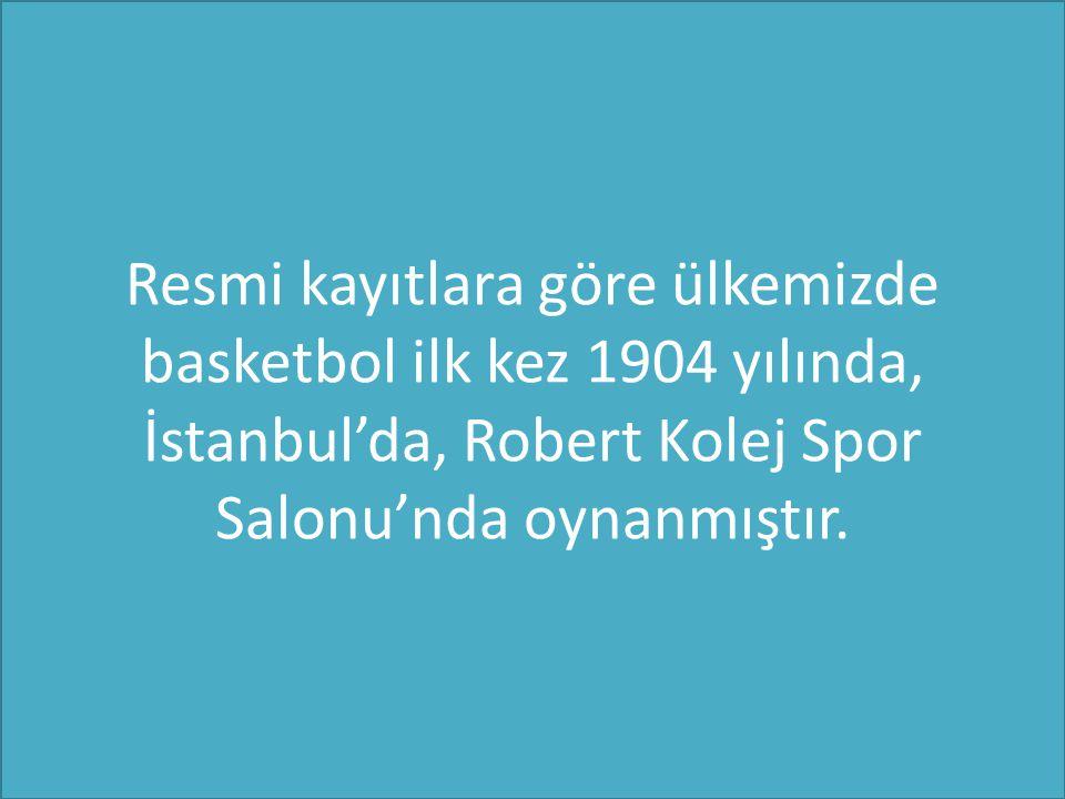 Resmi kayıtlara göre ülkemizde basketbol ilk kez 1904 yılında, İstanbul'da, Robert Kolej Spor Salonu'nda oynanmıştır.