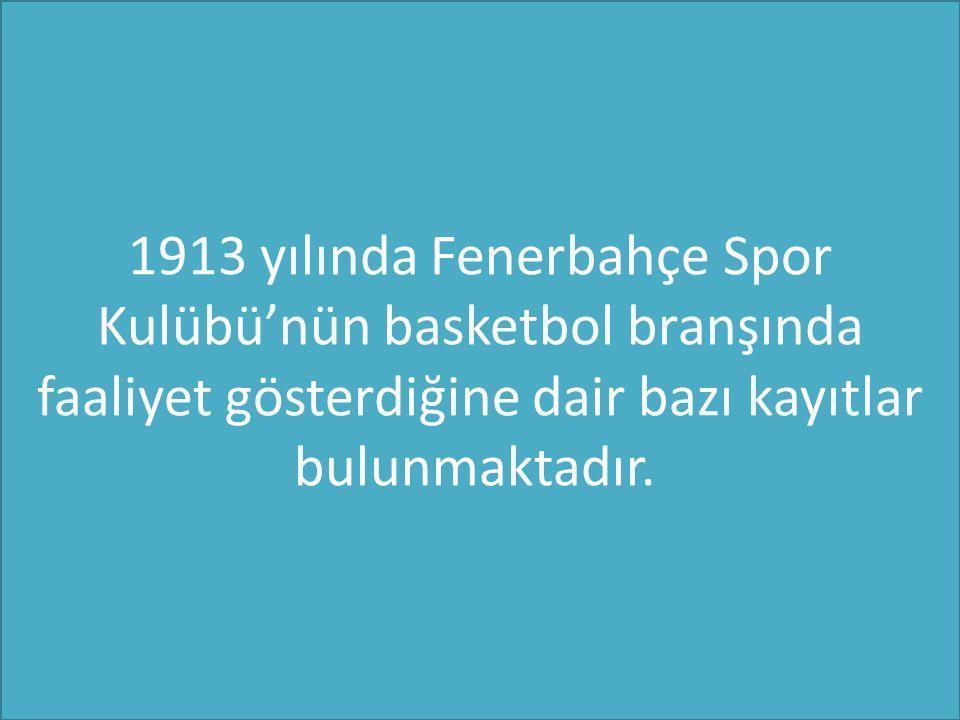 1913 yılında Fenerbahçe Spor Kulübü'nün basketbol branşında faaliyet gösterdiğine dair bazı kayıtlar bulunmaktadır.