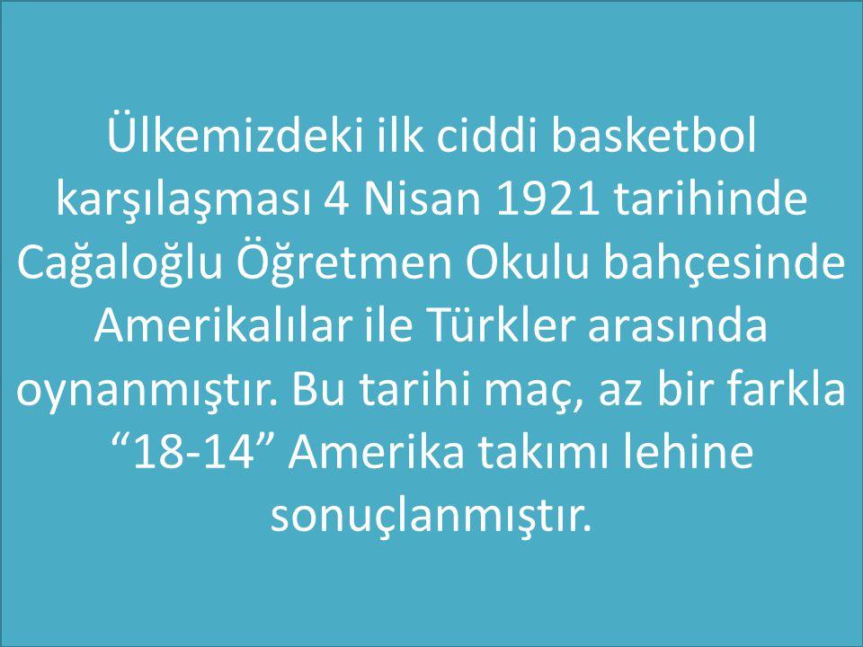 Ülkemizdeki ilk ciddi basketbol karşılaşması 4 Nisan 1921 tarihinde Cağaloğlu Öğretmen Okulu bahçesinde Amerikalılar ile Türkler arasında oynanmıştır.