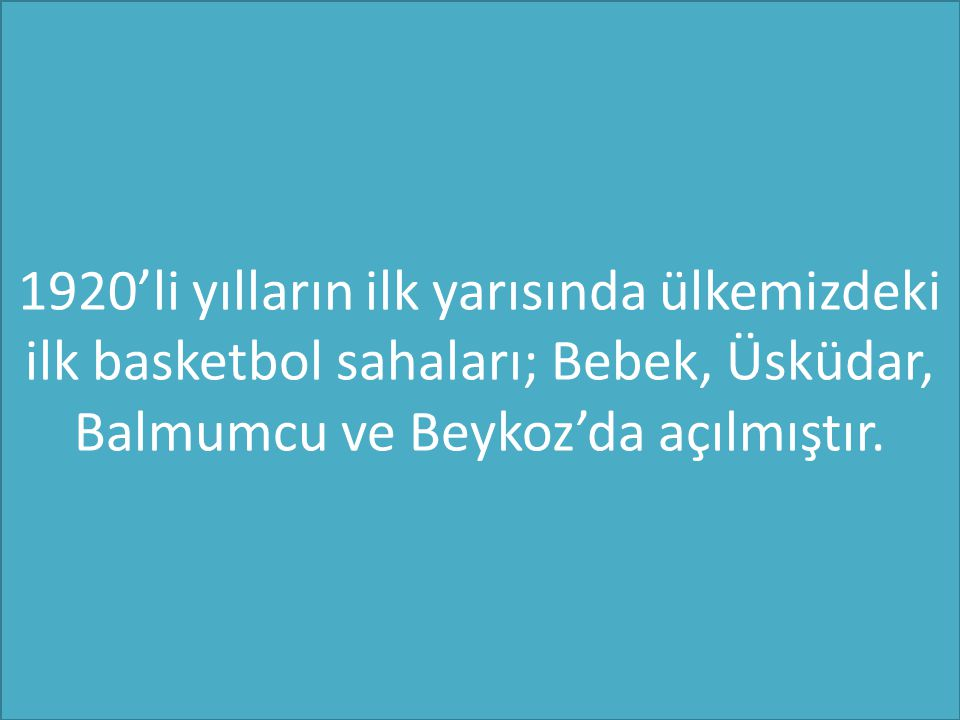 1920'li yılların ilk yarısında ülkemizdeki ilk basketbol sahaları; Bebek, Üsküdar, Balmumcu ve Beykoz'da açılmıştır.
