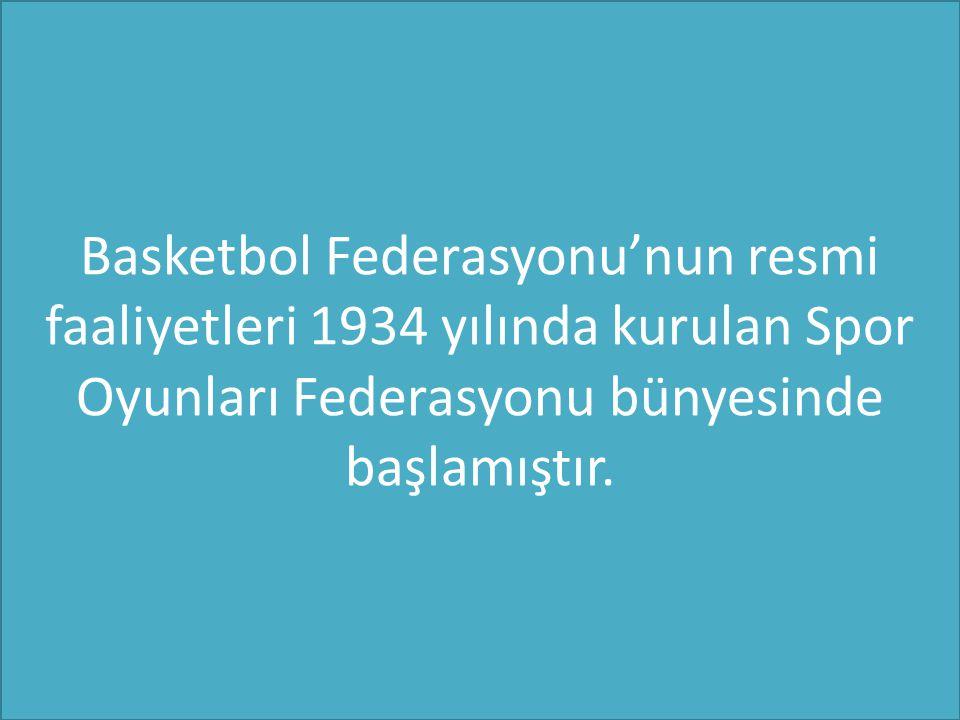 Basketbol Federasyonu'nun resmi faaliyetleri 1934 yılında kurulan Spor Oyunları Federasyonu bünyesinde başlamıştır.
