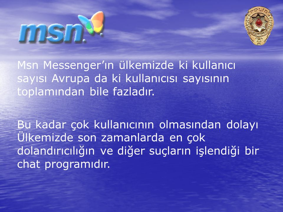 Msn Messenger'ın ülkemizde ki kullanıcı sayısı Avrupa da ki kullanıcısı sayısının toplamından bile fazladır.