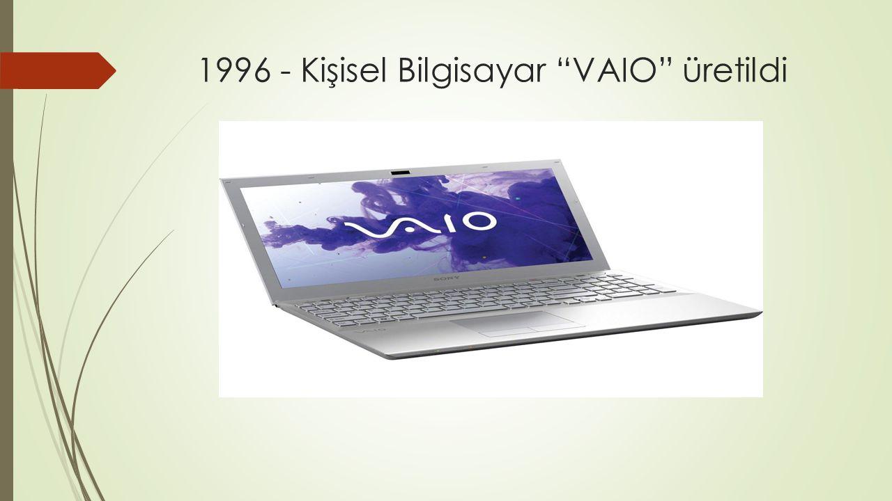 1996 - Kişisel Bilgisayar VAIO üretildi