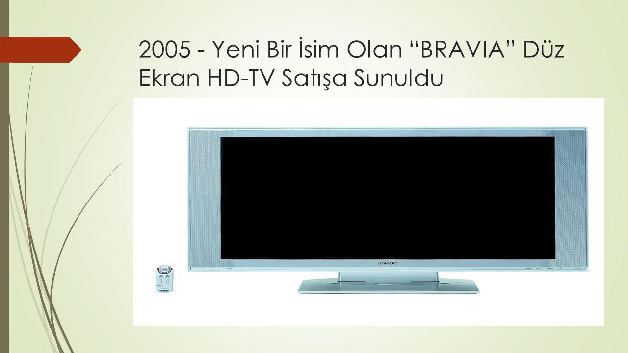 2005 - Yeni Bir İsim Olan BRAVIA Düz Ekran HD-TV Satışa Sunuldu