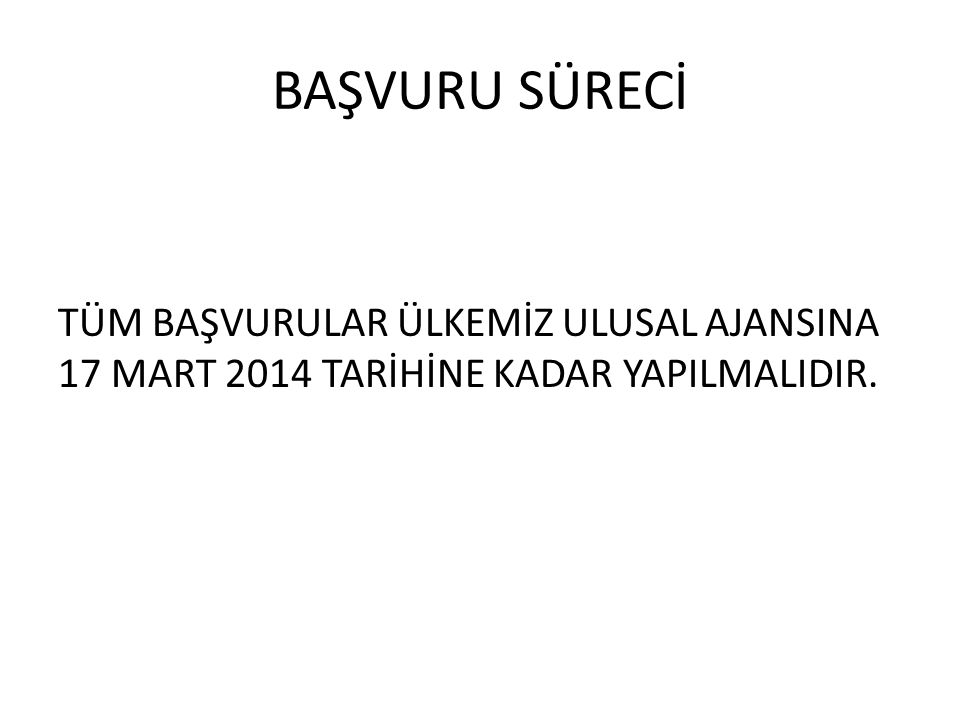 BAŞVURU SÜRECİ TÜM BAŞVURULAR ÜLKEMİZ ULUSAL AJANSINA 17 MART 2014 TARİHİNE KADAR YAPILMALIDIR.