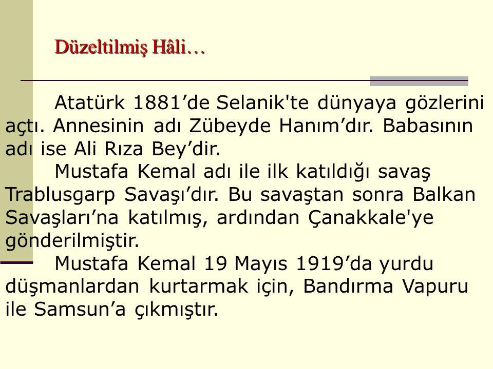 Düzeltilmiş Hâli… Atatürk 1881'de Selanik te dünyaya gözlerini açtı. Annesinin adı Zübeyde Hanım'dır. Babasının adı ise Ali Rıza Bey'dir.
