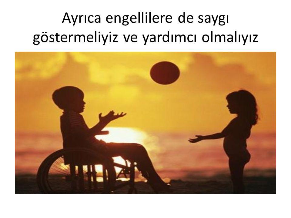 Ayrıca engellilere de saygı göstermeliyiz ve yardımcı olmalıyız