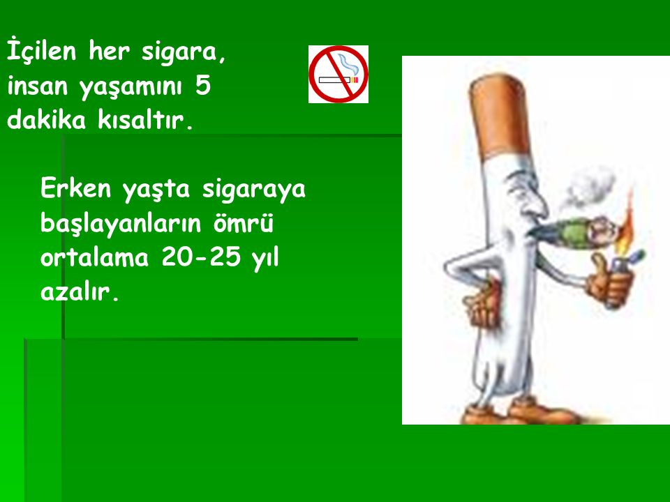 İçilen her sigara, insan yaşamını 5. dakika kısaltır. Erken yaşta sigaraya. başlayanların ömrü. ortalama 20-25 yıl.
