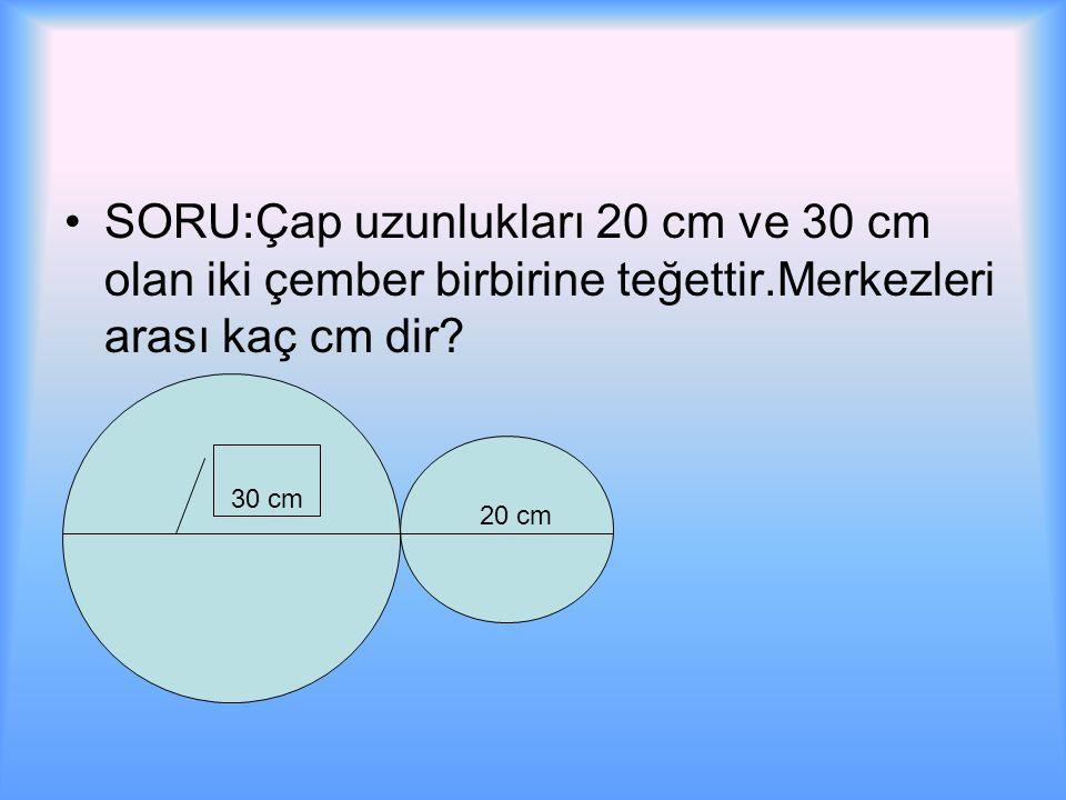 SORU:Çap uzunlukları 20 cm ve 30 cm olan iki çember birbirine teğettir