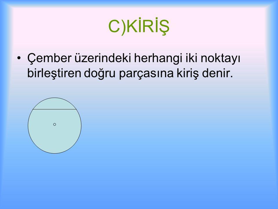 C)KİRİŞ Çember üzerindeki herhangi iki noktayı birleştiren doğru parçasına kiriş denir.