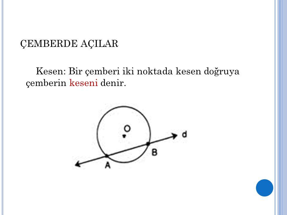 ÇEMBERDE AÇILAR Kesen: Bir çemberi iki noktada kesen doğruya çemberin keseni denir.