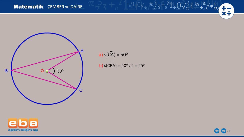 ÇEMBER ve DAİRE A ( a) s(CA) = 500 b) s(CBA) = 500 : 2 = 250 B O 500 C
