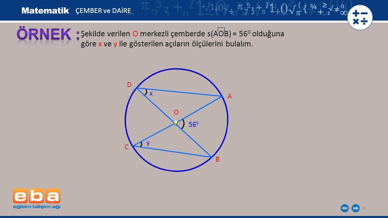 ÇEMBER ve DAİRE ÖRNEK : Şekilde verilen O merkezli çemberde s(AOB) = 560 olduğuna göre x ve y ile gösterilen açıların ölçülerini bulalım.