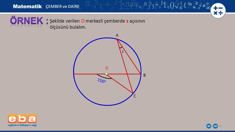 ÖRNEK : Şekilde verilen O merkezli çemberde z açısının