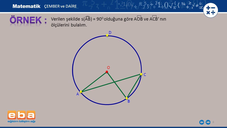ÇEMBER ve DAİRE ÖRNEK : ( Verilen şekilde s(AB) = 900 olduğuna göre AOB ve ACB' nın ölçülerini bulalım.