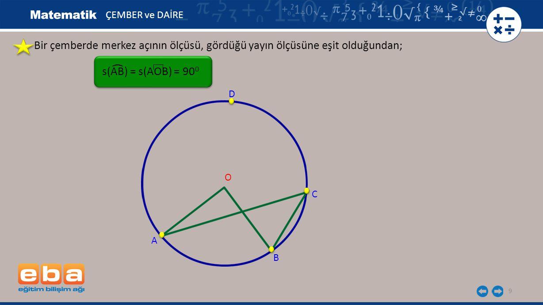 ÇEMBER ve DAİRE Bir çemberde merkez açının ölçüsü, gördüğü yayın ölçüsüne eşit olduğundan; ( s(AB) = s(AOB) = 900.