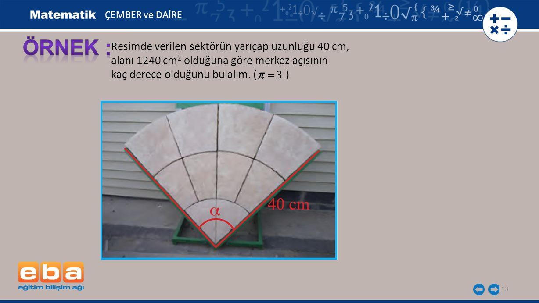 ÖRNEK : Resimde verilen sektörün yarıçap uzunluğu 40 cm,