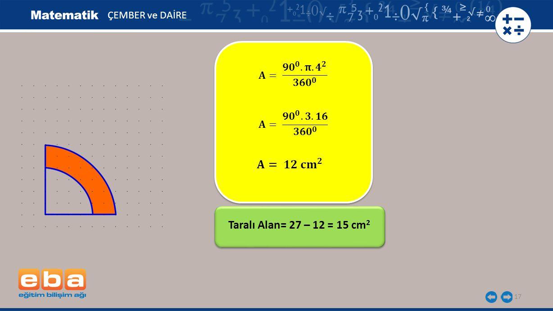 𝐀= 𝟏𝟐 𝐜𝐦 𝟐 Taralı Alan= 27 – 12 = 15 cm2 ÇEMBER ve DAİRE