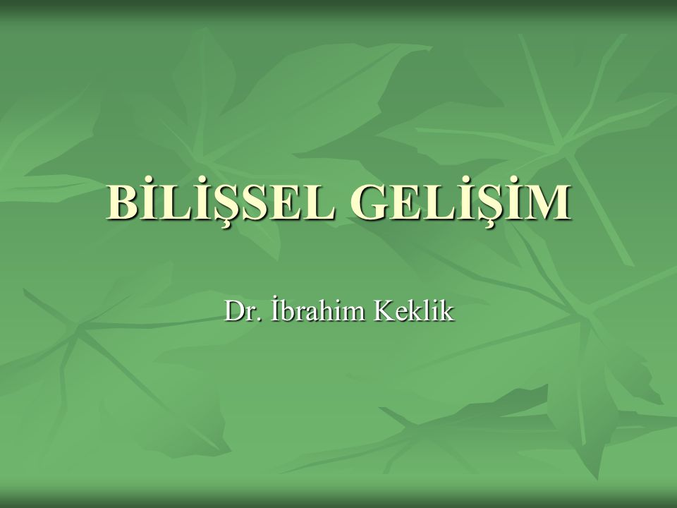 BİLİŞSEL GELİŞİM Dr. İbrahim Keklik