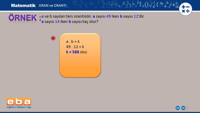 ORAN ve ORANTI ÖRNEK : a ve b sayıları ters orantılıdır. a sayısı 49 iken b sayısı 12'dir. a sayısı 14 iken b sayısı kaç olur