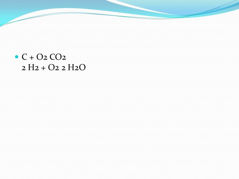 C + O2 CO2 2 H2 + O2 2 H2O
