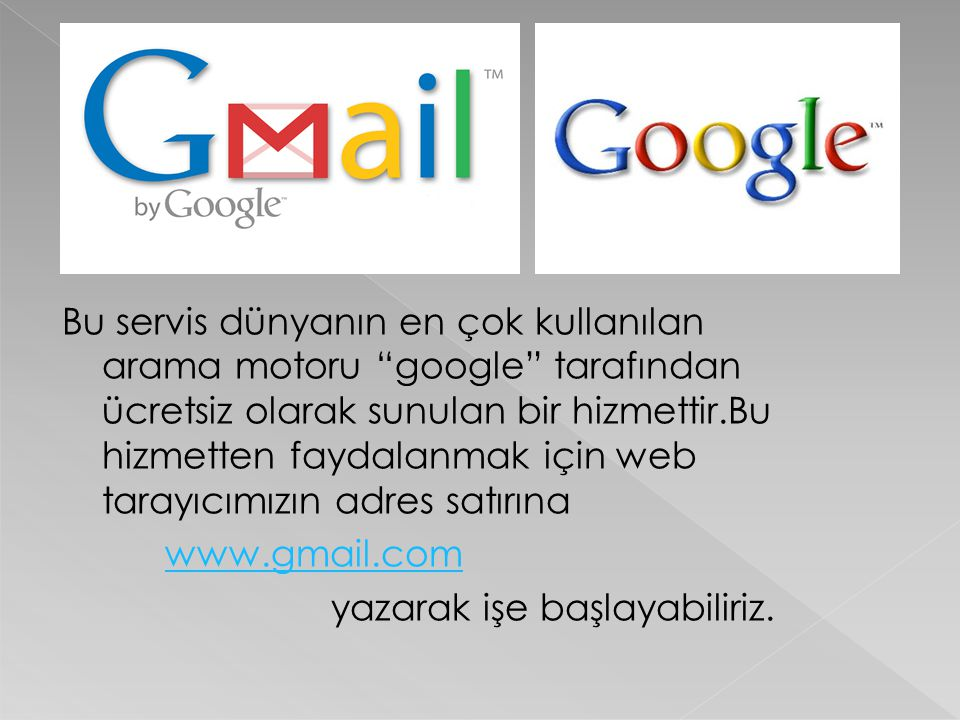 Bu servis dünyanın en çok kullanılan arama motoru google tarafından ücretsiz olarak sunulan bir hizmettir.Bu hizmetten faydalanmak için web tarayıcımızın adres satırına www.gmail.com yazarak işe başlayabiliriz.