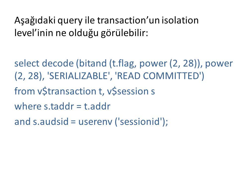 Aşağıdaki query ile transaction'un isolation level'inin ne olduğu görülebilir: select decode (bitand (t.flag, power (2, 28)), power (2, 28), SERIALIZABLE , READ COMMITTED ) from v$transaction t, v$session s where s.taddr = t.addr and s.audsid = userenv ( sessionid );