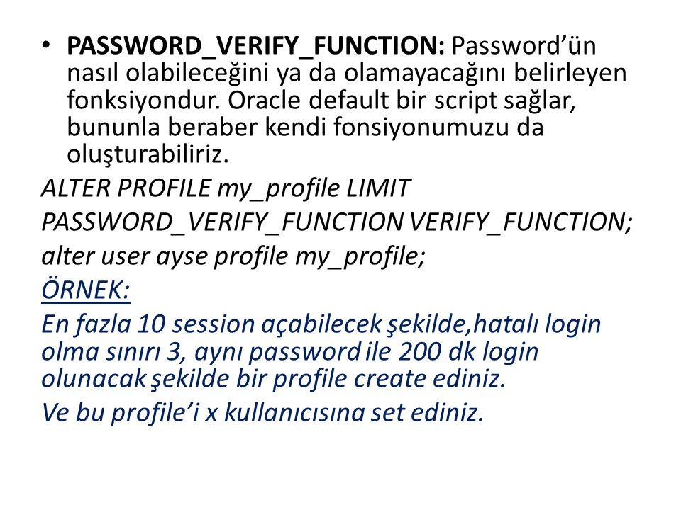 PASSWORD_VERIFY_FUNCTION: Password'ün nasıl olabileceğini ya da olamayacağını belirleyen fonksiyondur. Oracle default bir script sağlar, bununla beraber kendi fonsiyonumuzu da oluşturabiliriz.