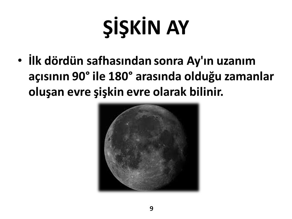 ŞİŞKİN AY İlk dördün safhasından sonra Ay ın uzanım açısının 90° ile 180° arasında olduğu zamanlar oluşan evre şişkin evre olarak bilinir.