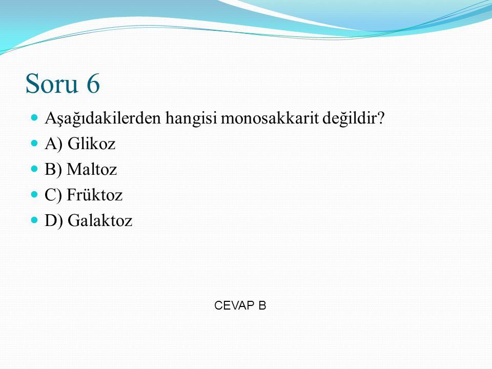 Soru 6 Aşağıdakilerden hangisi monosakkarit değildir A) Glikoz