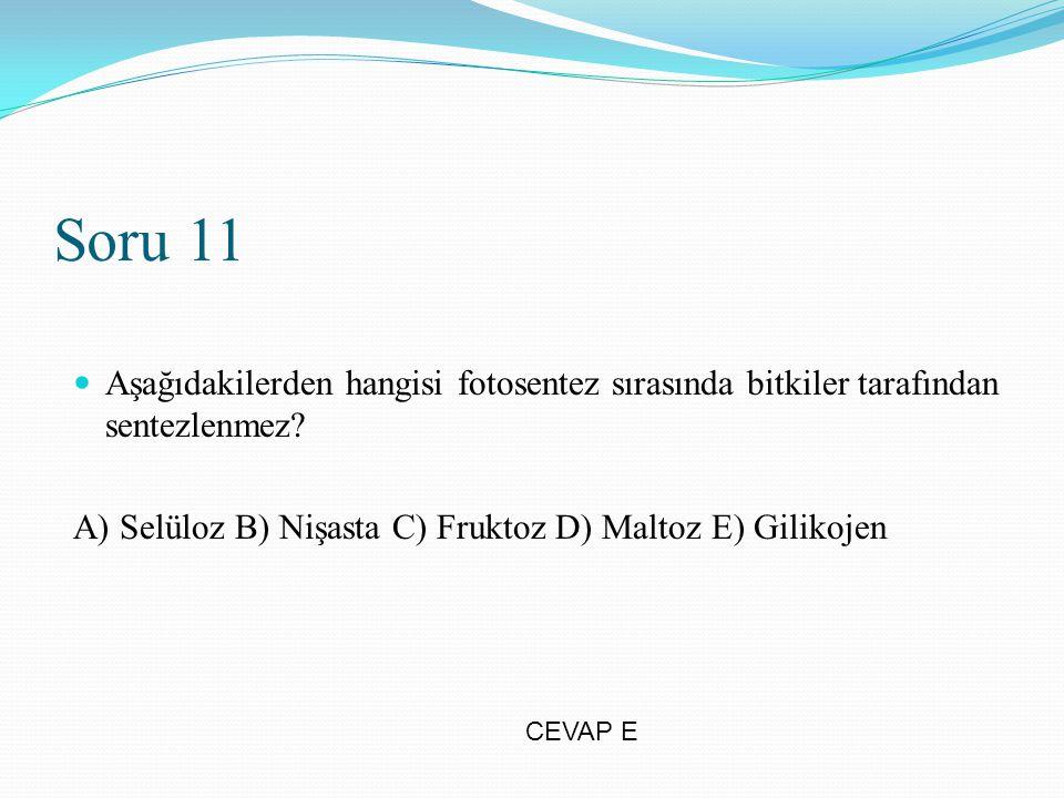 Soru 11 Aşağıdakilerden hangisi fotosentez sırasında bitkiler tarafından sentezlenmez A) Selüloz B) Nişasta C) Fruktoz D) Maltoz E) Gilikojen.