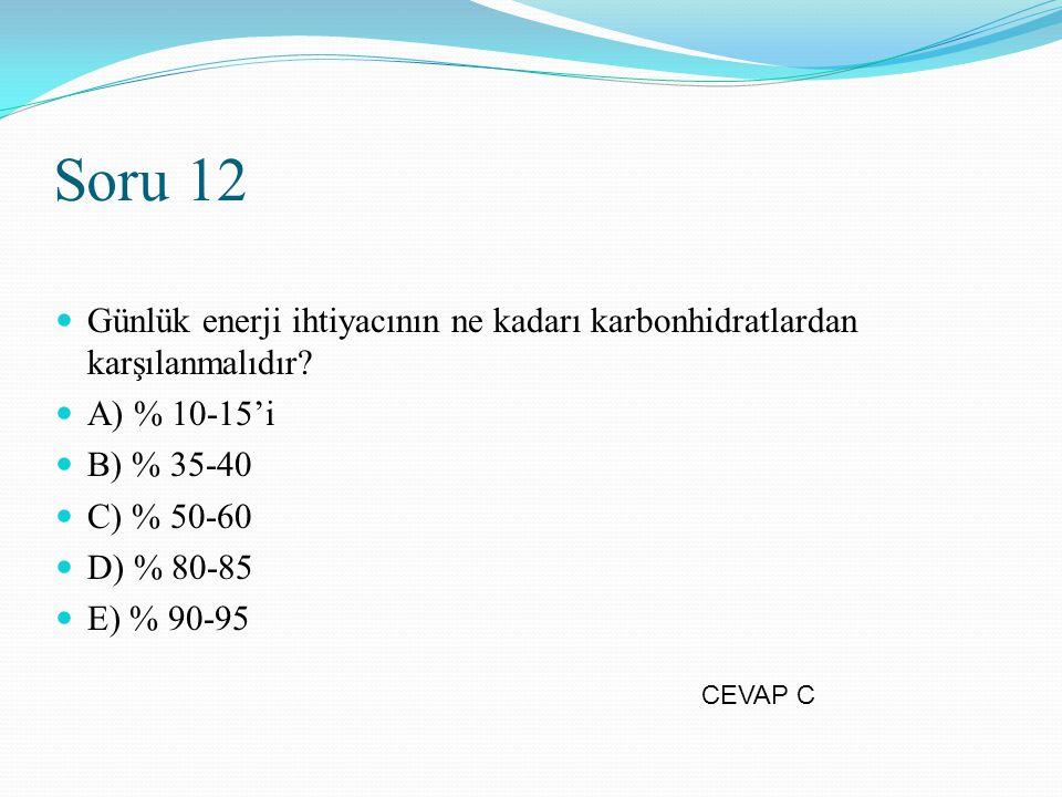Soru 12 Günlük enerji ihtiyacının ne kadarı karbonhidratlardan karşılanmalıdır A) % 10-15'i. B) % 35-40.