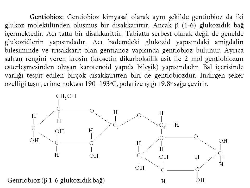 Gentiobioz: Gentiobioz kimyasal olarak aynı şekilde gentiobioz da iki glukoz molekülünden oluşmuş bir disakkarittir. Ancak β (1-6) glukozidik bağ içermektedir. Acı tatta bir disakkarittir. Tabiatta serbest olarak değil de genelde glukozidlerin yapısındadır. Acı bademdeki glukozid yapısındaki amigdalin bileşiminde ve trisakkarit olan gentianoz yapısında gentiobioz bulunur. Ayrıca safran rengini veren krosin (krosetin dikarboksilik asit ile 2 mol gentiobiozun esterleşmesinden oluşan karotenoid yapıda bileşik) yapısındadır. Bal içerisinde varlığı tespit edilen birçok disakkaritten biri de gentiobiozdur. İndirgen şeker özelliği taşır, erime noktası 190–193oC, polarize ışığı +9,8o sağa çevirir.