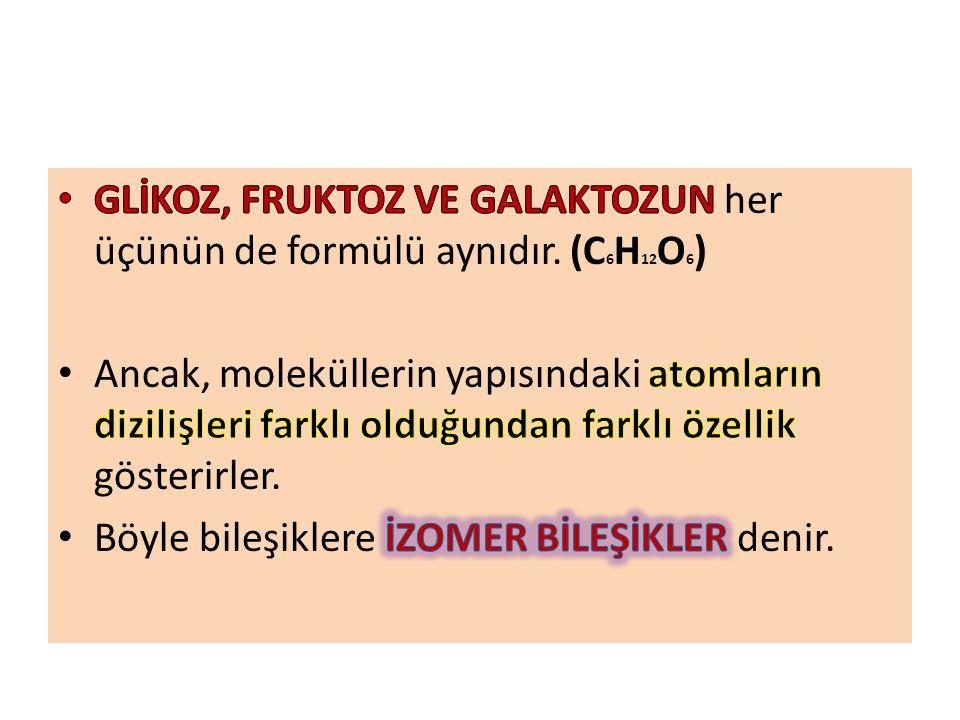 GLİKOZ, FRUKTOZ VE GALAKTOZUN her üçünün de formülü aynıdır. (C6H12O6)