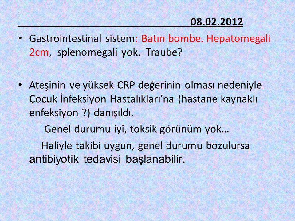 08.02.2012 Gastrointestinal sistem: Batın bombe. Hepatomegali 2cm, splenomegali yok. Traube