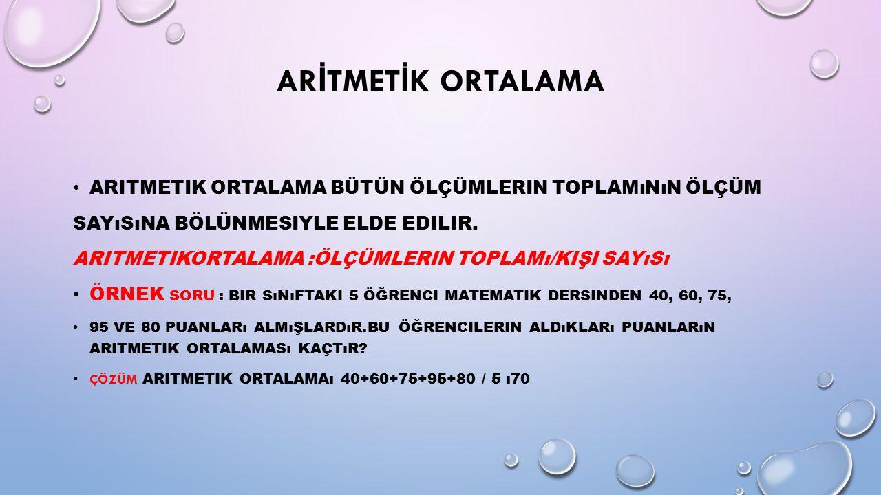 ARİTMETİK ORTALAMA Aritmetik ortalama bütün ölçümlerin toplamının ölçüm. Sayısına bölünmesiyle elde edilir.