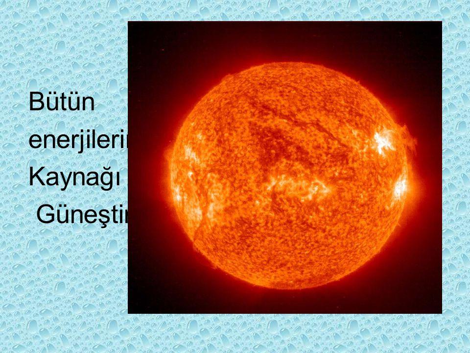 Bütün enerjilerin Kaynağı Güneştir.