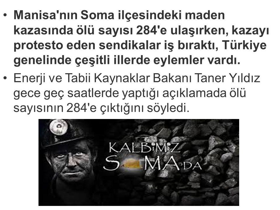 Manisa nın Soma ilçesindeki maden kazasında ölü sayısı 284 e ulaşırken, kazayı protesto eden sendikalar iş bıraktı, Türkiye genelinde çeşitli illerde eylemler vardı.