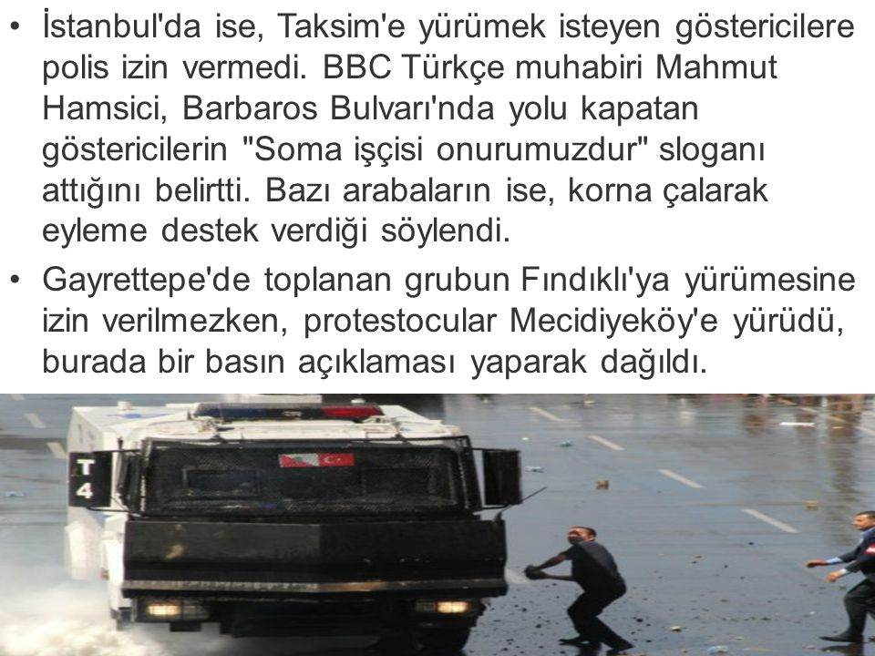 İstanbul da ise, Taksim e yürümek isteyen göstericilere polis izin vermedi. BBC Türkçe muhabiri Mahmut Hamsici, Barbaros Bulvarı nda yolu kapatan göstericilerin Soma işçisi onurumuzdur sloganı attığını belirtti. Bazı arabaların ise, korna çalarak eyleme destek verdiği söylendi.