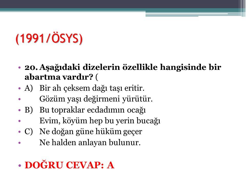 (1991/ÖSYS) 20. Aşağıdaki dizelerin özellikle hangisinde bir abartma vardır ( A) Bir ah çeksem dağı taşı eritir.
