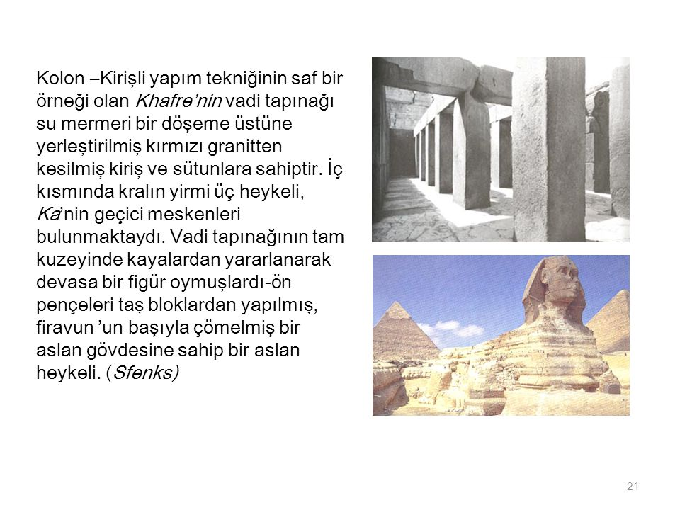 Kolon –Kirişli yapım tekniğinin saf bir örneği olan Khafre'nin vadi tapınağı su mermeri bir döşeme üstüne yerleştirilmiş kırmızı granitten kesilmiş kiriş ve sütunlara sahiptir.