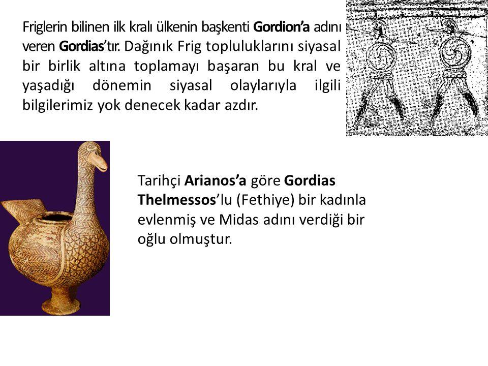 Friglerin bilinen ilk kralı ülkenin başkenti Gordion'a adını veren Gordias'tır. Dağınık Frig topluluklarını siyasal bir birlik altına toplamayı başaran bu kral ve yaşadığı dönemin siyasal olaylarıyla ilgili bilgilerimiz yok denecek kadar azdır.