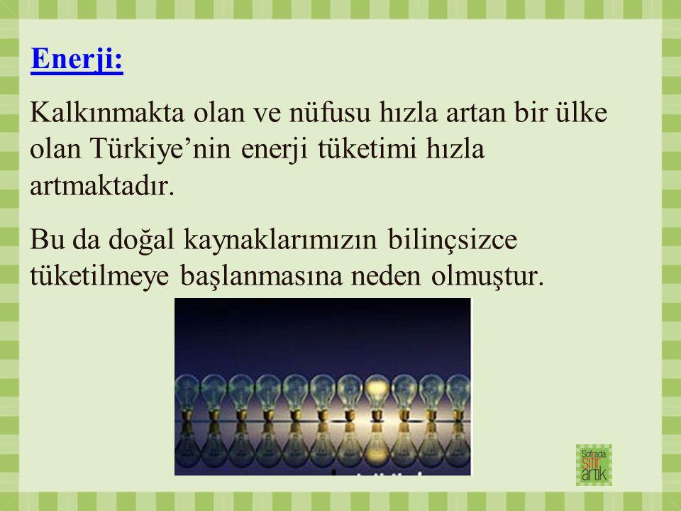 Enerji: Kalkınmakta olan ve nüfusu hızla artan bir ülke olan Türkiye'nin enerji tüketimi hızla artmaktadır.