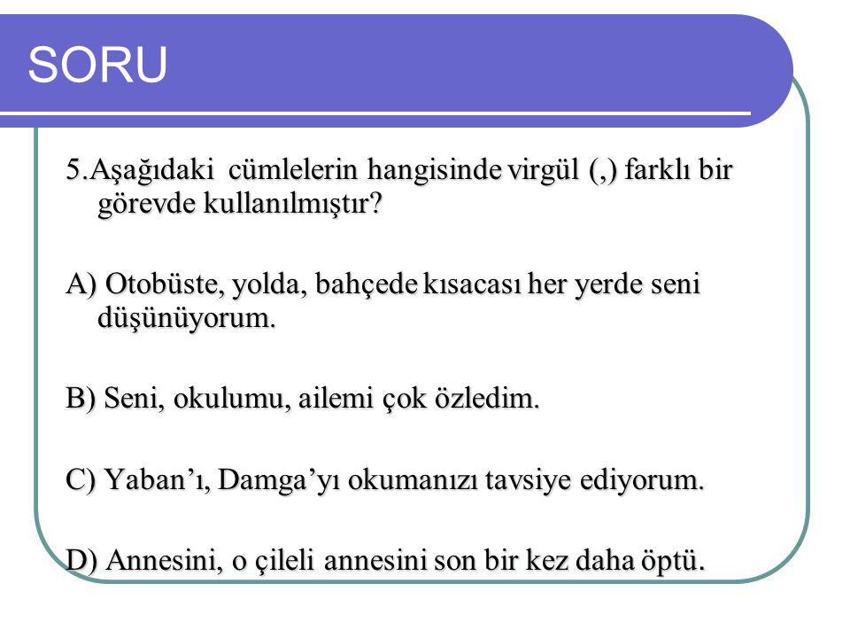 SORU 5.Aşağıdaki cümlelerin hangisinde virgül (,) farklı bir görevde kullanılmıştır