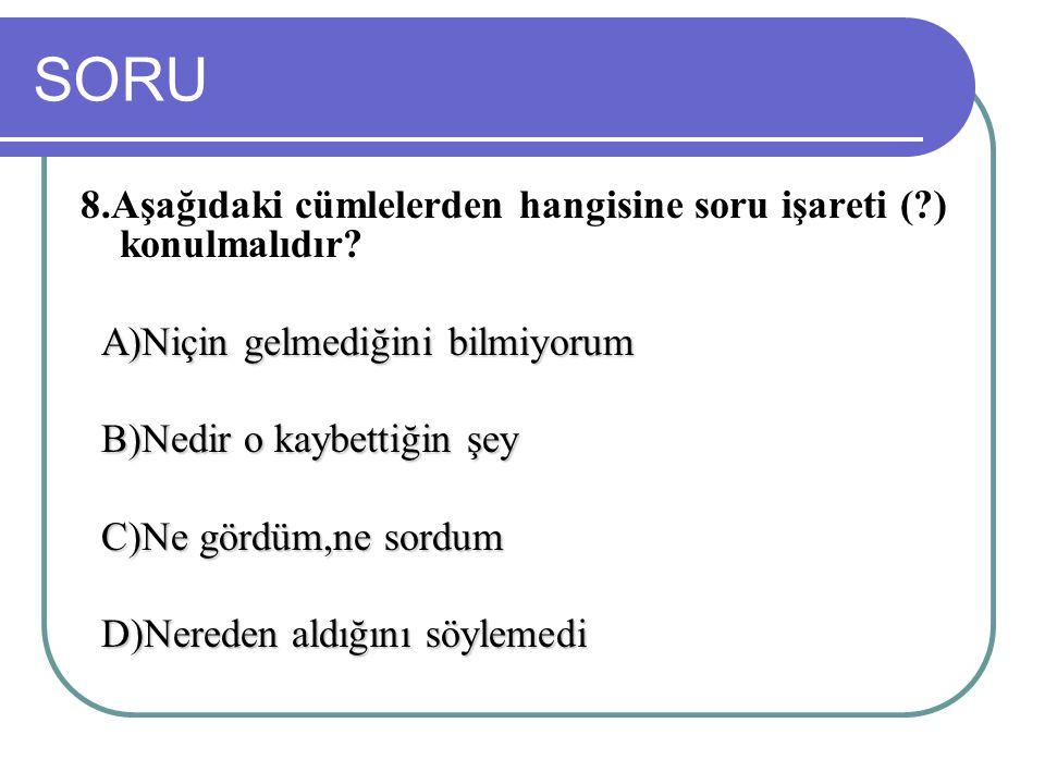SORU 8.Aşağıdaki cümlelerden hangisine soru işareti ( ) konulmalıdır