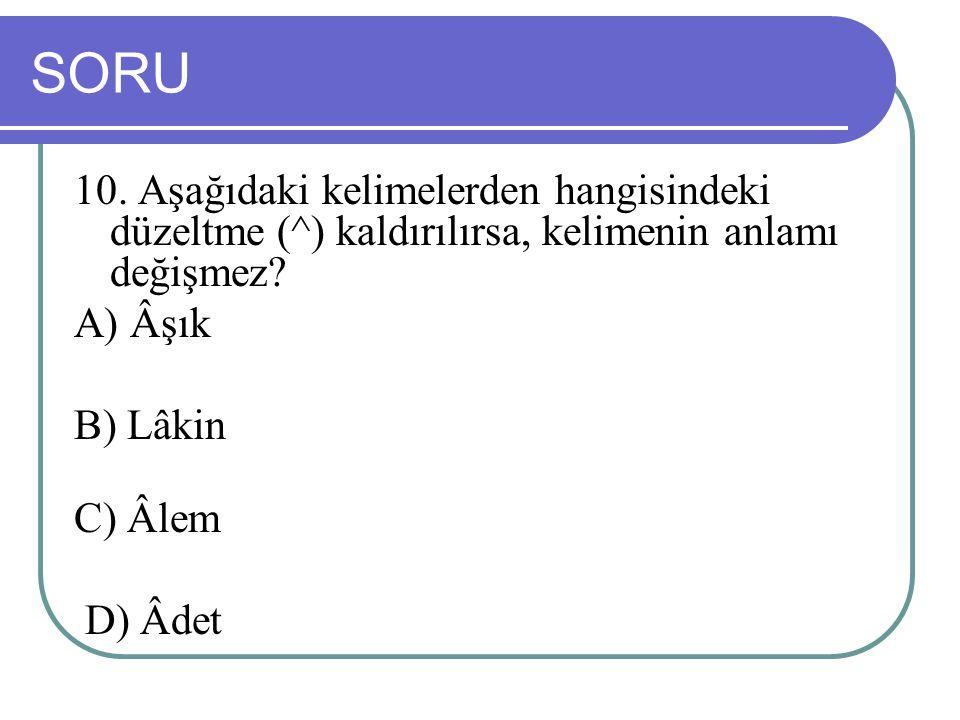 SORU 10. Aşağıdaki kelimelerden hangisindeki düzeltme (^) kaldırılırsa, kelimenin anlamı değişmez A) Âşık.